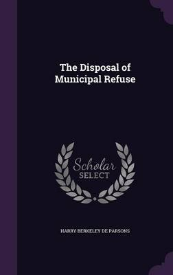 The Disposal of Municipal Refuse by Harry Berkeley De Parsons