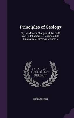 Principles of Geology Or, the Modern Changes of the Earth and Its Inhabitants, Considered as Illustrative of Geology, Volume 2 by Charles, Sir Lyell