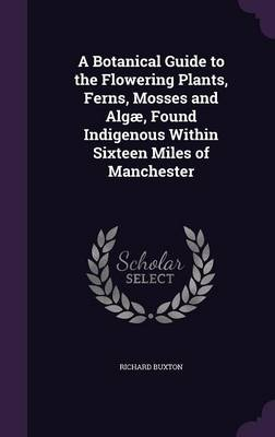 A Botanical Guide to the Flowering Plants, Ferns, Mosses and Algae, Found Indigenous Within Sixteen Miles of Manchester by Emeritus Professor of Greek Language and Literature Richard (University of Bristol) Buxton