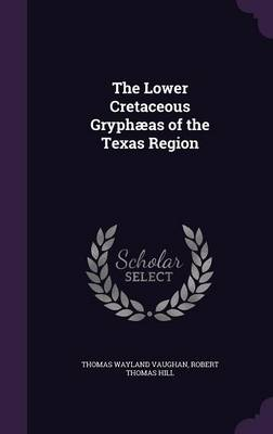 The Lower Cretaceous Gryphaeas of the Texas Region by Thomas Wayland Vaughan, Robert Thomas Hill