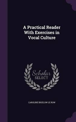 A Practical Reader with Exercises in Vocal Culture by Caroline Bigelow Le Row