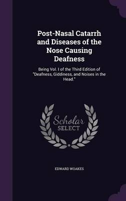 Post-Nasal Catarrh and Diseases of the Nose Causing Deafness Being Vol. I of the Third Edition of Deafness, Giddiness, and Noises in the Head. by Edward Woakes