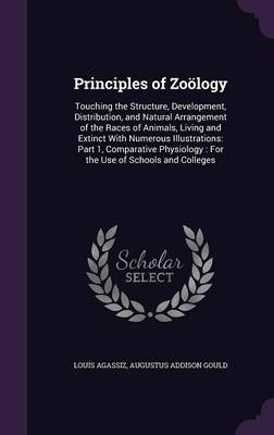 Principles of Zoology Touching the Structure, Development, Distribution, and Natural Arrangement of the Races of Animals, Living and Extinct with Numerous Illustrations: Part 1, Comparative Physiology by Louis Agassiz, Augustus Addison Gould