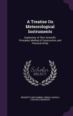 A Treatise on Meteorological Instruments Explanitory of Their Scientific Principles, Method of Construction, and Practical Utility by Negretti And Zambra, Enrico Angelo Lodovico Negretti