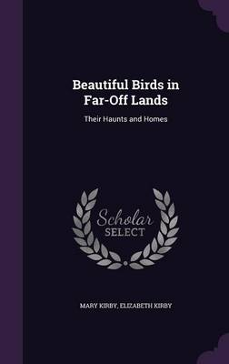 Beautiful Birds in Far-Off Lands Their Haunts and Homes by Mary Kirby, Elizabeth Kirby