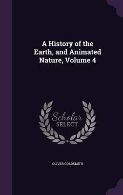 A History of the Earth, and Animated Nature, Volume 4 by Oliver Goldsmith
