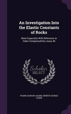An Investigation Into the Elastic Constants of Rocks More Especially with Reference to Cubic Compressibility, Issue 46 by Frank Dawson Adams, Ernest George Coker