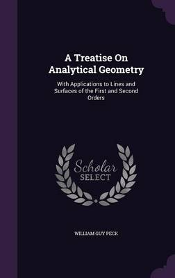 A Treatise on Analytical Geometry With Applications to Lines and Surfaces of the First and Second Orders by William Guy Peck