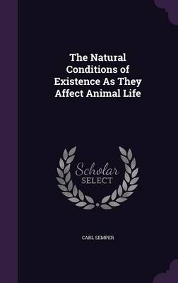 The Natural Conditions of Existence as They Affect Animal Life by Carl Semper