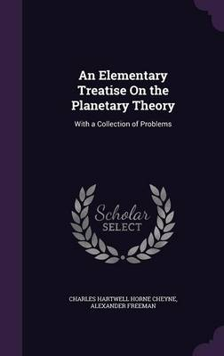 An Elementary Treatise on the Planetary Theory With a Collection of Problems by Charles Hartwell Horne Cheyne, Alexander Freeman