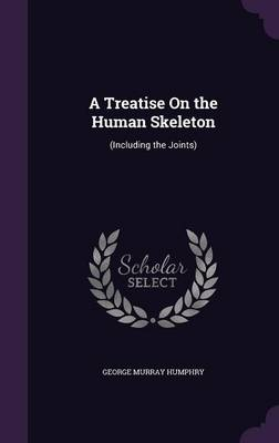 A Treatise on the Human Skeleton (Including the Joints) by George Murray, Sir Humphry