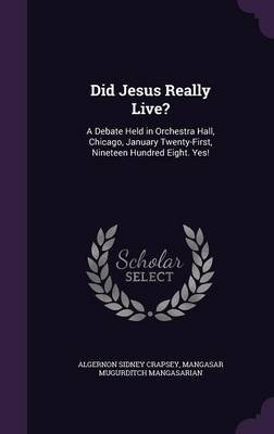 Did Jesus Really Live? A Debate Held in Orchestra Hall, Chicago, January Twenty-First, Nineteen Hundred Eight. Yes! by Algernon Sidney Crapsey, Mangasar Mugurditch Mangasarian