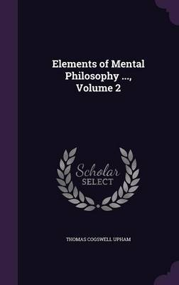 Elements of Mental Philosophy ..., Volume 2 by Thomas Cogswell Upham