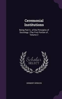 Ceremonial Institutions Being Part IV. of the Principles of Sociology. (the First Portion Of, Volume 2 by Herbert Spencer