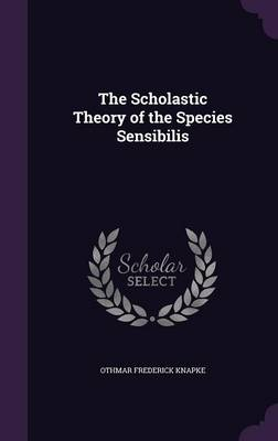 The Scholastic Theory of the Species Sensibilis by Othmar Frederick Knapke