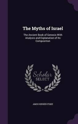 The Myths of Israel The Ancient Book of Genesis with Analysis and Explanation of Its Composition by Amos Kidder Fiske