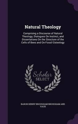 Natural Theology Comprising a Discourse of Natural Theology, Dialogues on Instinct, and Dissertations on the Structure of the Cells of Bees and on Fossil Osteology by Baron Henry Brougham Brougham and Vaux