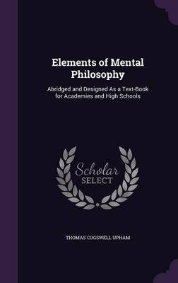 Elements of Mental Philosophy Abridged and Designed as a Text-Book for Academies and High Schools by Thomas Cogswell Upham