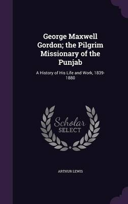 George Maxwell Gordon; The Pilgrim Missionary of the Punjab A History of His Life and Work, 1839-1880 by Arthur Lewis