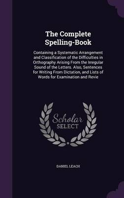 The Complete Spelling-Book Containing a Systematic Arrangement and Classification of the Difficulties in Orthography Arising from the Irregular Sound of the Letters. Also, Sentences for Writing from D by Daniel Leach