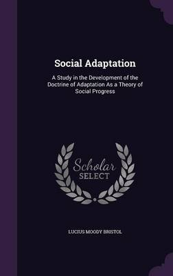 Social Adaptation A Study in the Development of the Doctrine of Adaptation as a Theory of Social Progress by Lucius Moody Bristol