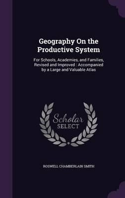 Geography on the Productive System For Schools, Academies, and Families, Revised and Improved: Accompanied by a Large and Valuable Atlas by Roswell Chamberlain Smith