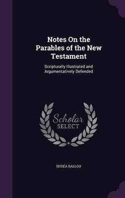 Notes on the Parables of the New Testament Scripturally Illustrated and Argumentatively Defended by Hosea Ballou
