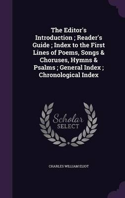 The Editor's Introduction; Reader's Guide; Index to the First Lines of Poems, Songs & Choruses, Hymns & Psalms; General Index; Chronological Index by Charles William Eliot