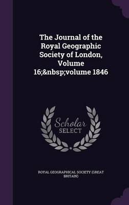 The Journal of the Royal Geographic Society of London, Volume 16; Volume 1846 by Royal Geographical Society (Great Britai