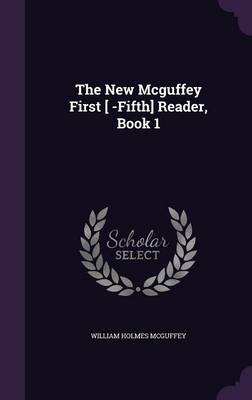 The New McGuffey First [ -Fifth] Reader, Book 1 by William Holmes McGuffey