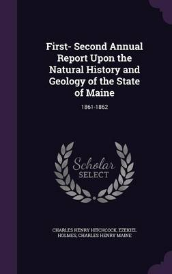 First- Second Annual Report Upon the Natural History and Geology of the State of Maine 1861-1862 by Charles Henry Hitchcock, Ezekiel Holmes, Charles Henry Maine