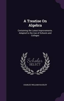 A Treatise on Algebra Containing the Latest Improvements. Adapted to the Use of Schools and Colleges by Charles William Hackley