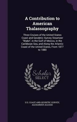 A Contribution to American Thalassography Three Cruises of the United States Coast and Geodetic Survey Steameer Blake, in the Gulf of Mexico, in the Caribbean Sea, and Along the Atlantic Coast of the  by U S Coast and Geodetic Survey, Alexander Agassiz