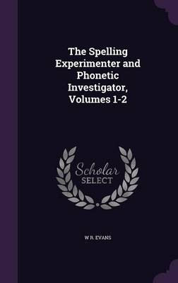 The Spelling Experimenter and Phonetic Investigator, Volumes 1-2 by W R Evans