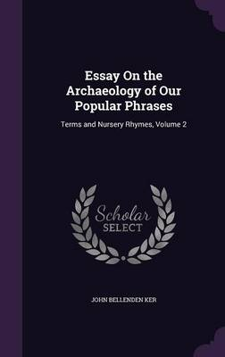 Essay on the Archaeology of Our Popular Phrases Terms and Nursery Rhymes, Volume 2 by John Bellenden Ker