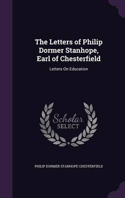 The Letters of Philip Dormer Stanhope, Earl of Chesterfield Letters on Education by Philip Dormer Stanhope Chesterfield