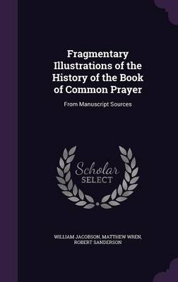 Fragmentary Illustrations of the History of the Book of Common Prayer From Manuscript Sources by William Jacobson, Matthew Wren, Robert Sanderson
