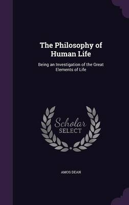 The Philosophy of Human Life Being an Investigation of the Great Elements of Life by Amos Dean