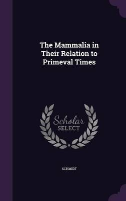 The Mammalia in Their Relation to Primeval Times by Schmidt