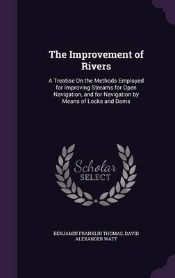 The Improvement of Rivers A Treatise on the Methods Employed for Improving Streams for Open Navigation, and for Navigation by Means of Locks and Dams by Benjamin Franklin Thomas, David Alexander Watt