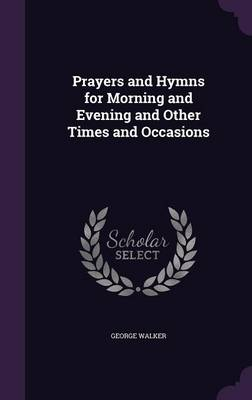Prayers and Hymns for Morning and Evening and Other Times and Occasions by Reader in International Financial Law Centre for Commercial Law Studies George, MD (Queen Mary, University of London Pr Walker