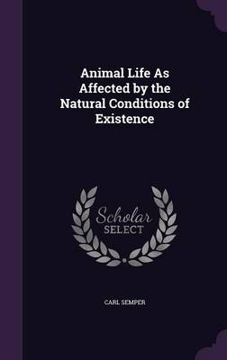 Animal Life as Affected by the Natural Conditions of Existence by Carl Semper
