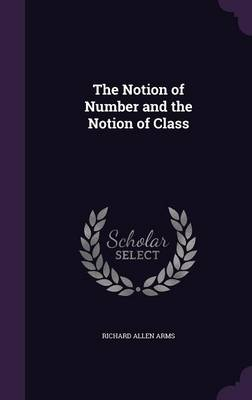 The Notion of Number and the Notion of Class by Richard Allen Arms