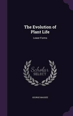 The Evolution of Plant Life Lower Forms by George Massee