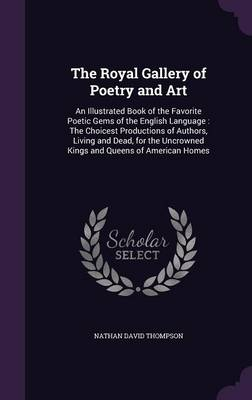 The Royal Gallery of Poetry and Art An Illustrated Book of the Favorite Poetic Gems of the English Language: The Choicest Productions of Authors, Living and Dead, for the Uncrowned Kings and Queens of by Nathan David Thompson