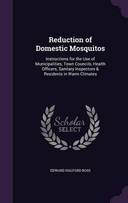 Reduction of Domestic Mosquitos Instructions for the Use of Municipalities, Town Councils, Health Officers, Sanitary Inspectors & Residents in Warm Climates by Edward Halford Ross
