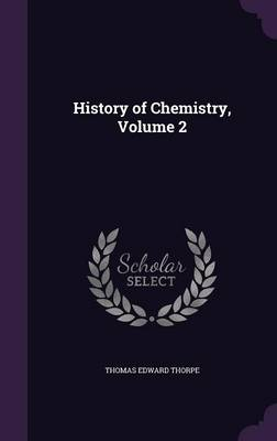 History of Chemistry, Volume 2 by Thomas Edward, Sir Thorpe