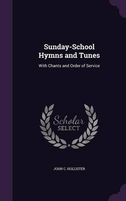 Sunday-School Hymns and Tunes With Chants and Order of Service by John C Hollister