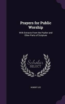 Prayers for Public Worship With Extracts from the Psalter and Other Parts of Scripture by Robert, PH D (University of Liverpool UK, Central Michigan University) Lee