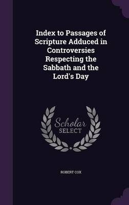 Index to Passages of Scripture Adduced in Controversies Respecting the Sabbath and the Lord's Day by Robert Cox